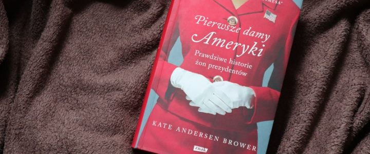 Pierwsze damy Ameryki. Prawdziwe historie żon prezydentów – Kate Andersen Brower